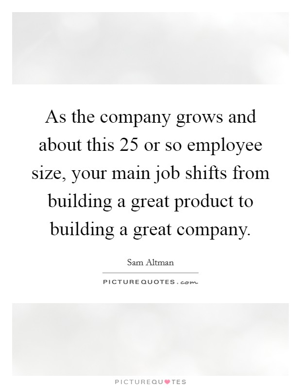 As the company grows and about this 25 or so employee size, your main job shifts from building a great product to building a great company Picture Quote #1