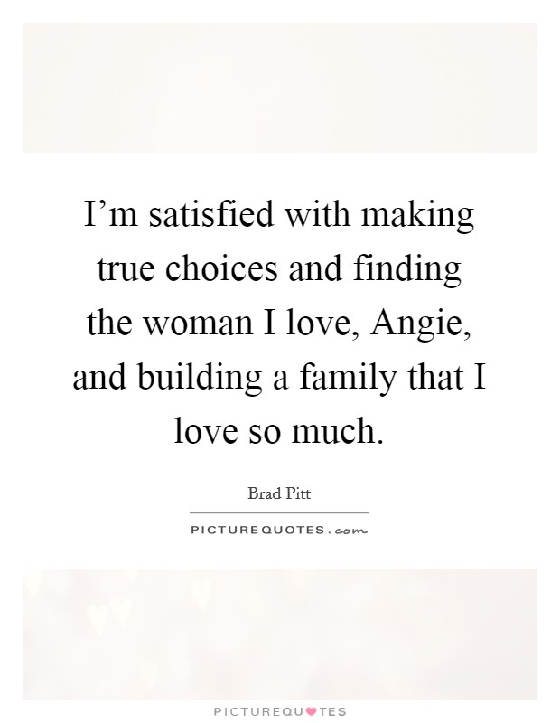 I'm satisfied with making true choices and finding the woman I love, Angie, and building a family that I love so much Picture Quote #1