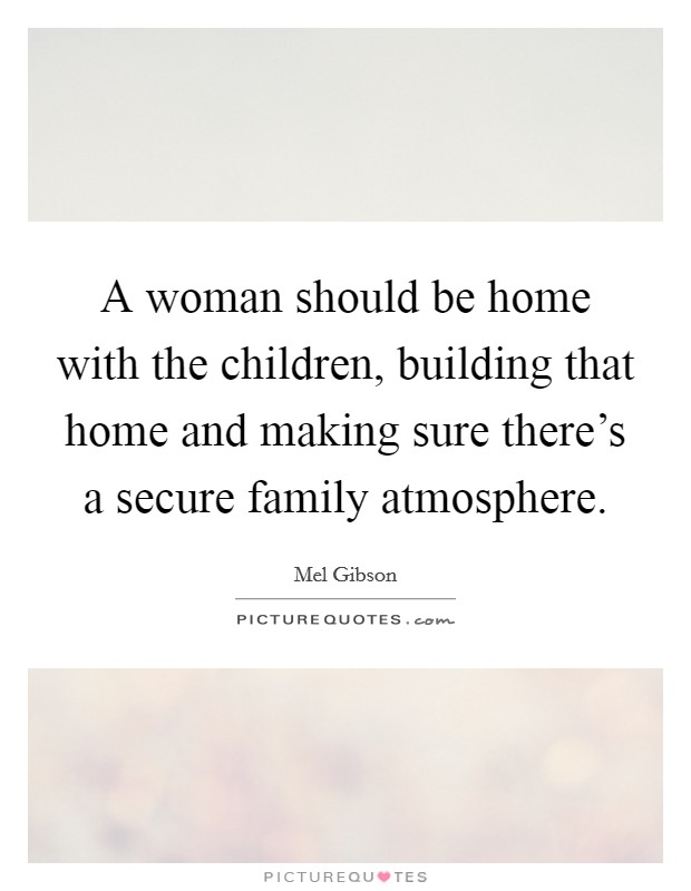A woman should be home with the children, building that home and making sure there's a secure family atmosphere Picture Quote #1