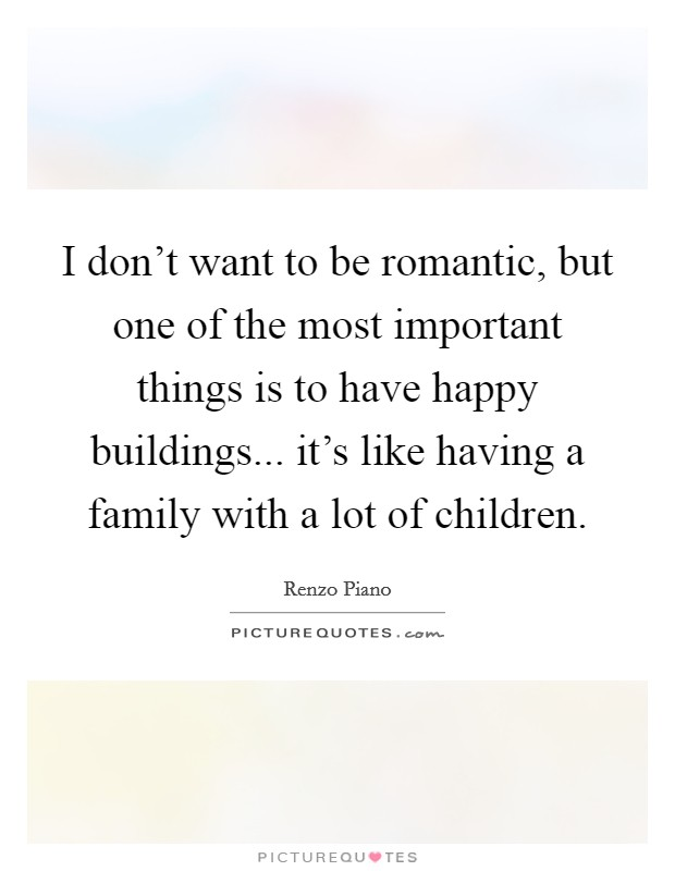 I don't want to be romantic, but one of the most important things is to have happy buildings... it's like having a family with a lot of children Picture Quote #1