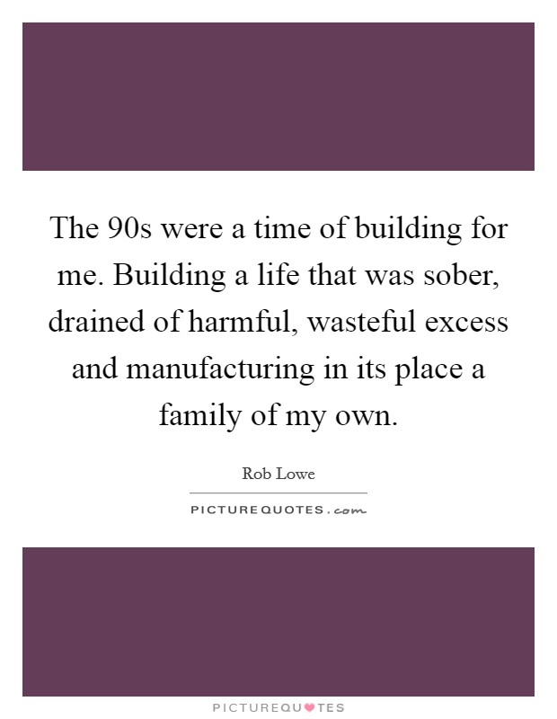 The  90s were a time of building for me. Building a life that was sober, drained of harmful, wasteful excess and manufacturing in its place a family of my own Picture Quote #1