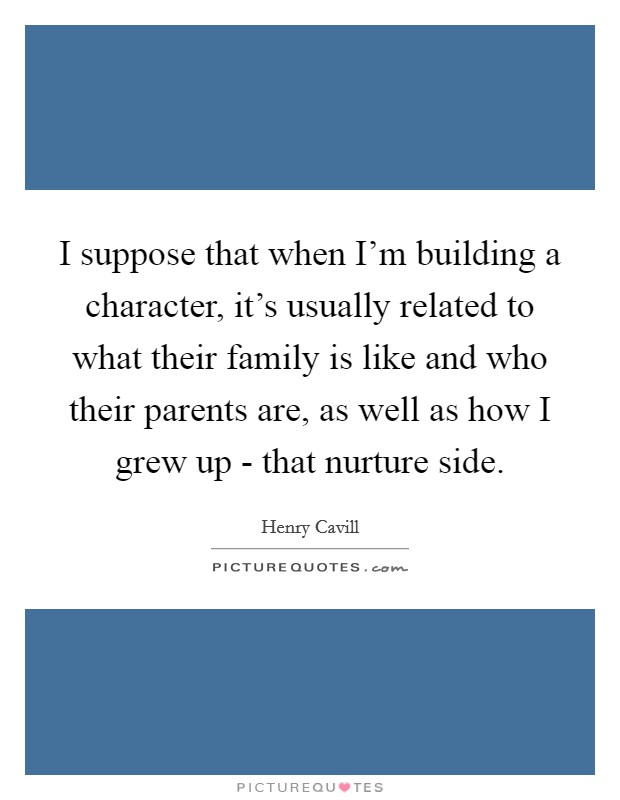 I suppose that when I'm building a character, it's usually related to what their family is like and who their parents are, as well as how I grew up - that nurture side Picture Quote #1