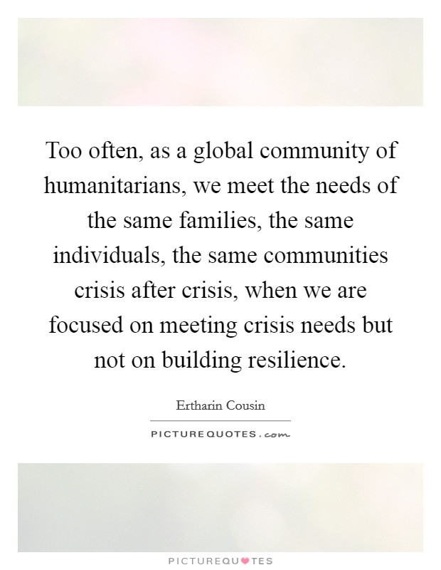 Too often, as a global community of humanitarians, we meet the needs of the same families, the same individuals, the same communities crisis after crisis, when we are focused on meeting crisis needs but not on building resilience. Picture Quote #1