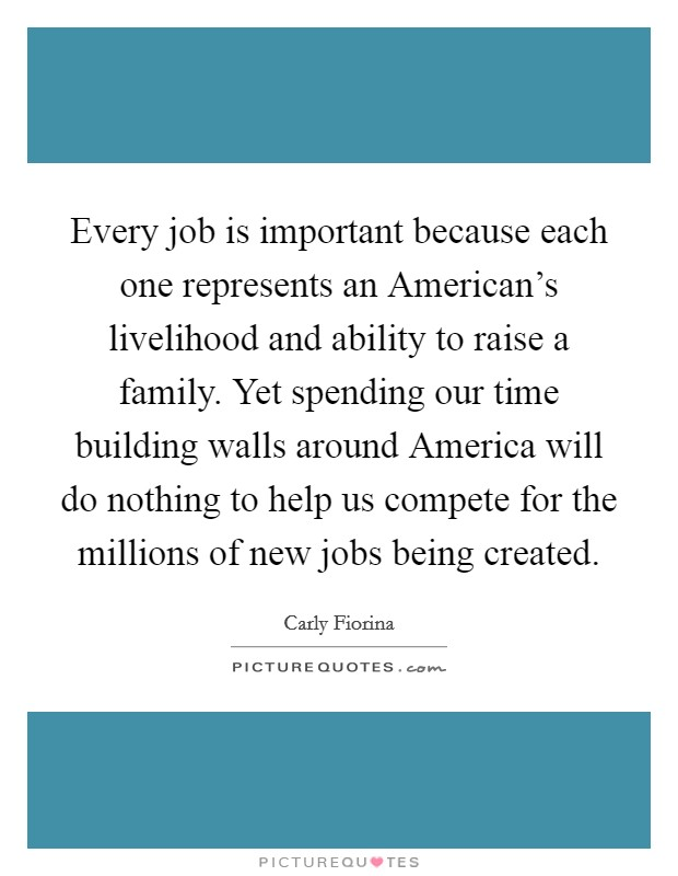 Every job is important because each one represents an American's livelihood and ability to raise a family. Yet spending our time building walls around America will do nothing to help us compete for the millions of new jobs being created Picture Quote #1