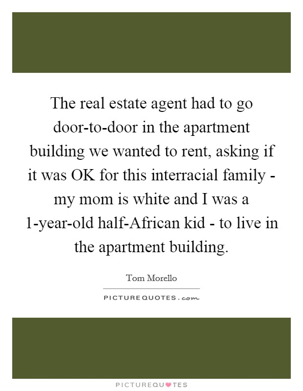 The real estate agent had to go door-to-door in the apartment building we wanted to rent, asking if it was OK for this interracial family - my mom is white and I was a 1-year-old half-African kid - to live in the apartment building Picture Quote #1