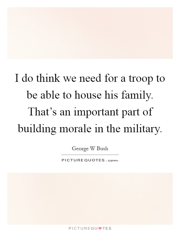 I do think we need for a troop to be able to house his family. That's an important part of building morale in the military Picture Quote #1