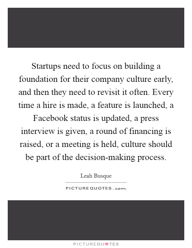 Startups need to focus on building a foundation for their company culture early, and then they need to revisit it often. Every time a hire is made, a feature is launched, a Facebook status is updated, a press interview is given, a round of financing is raised, or a meeting is held, culture should be part of the decision-making process Picture Quote #1