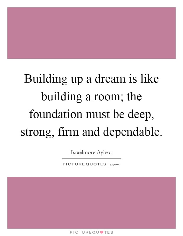 Building up a dream is like building a room; the foundation must be deep, strong, firm and dependable Picture Quote #1