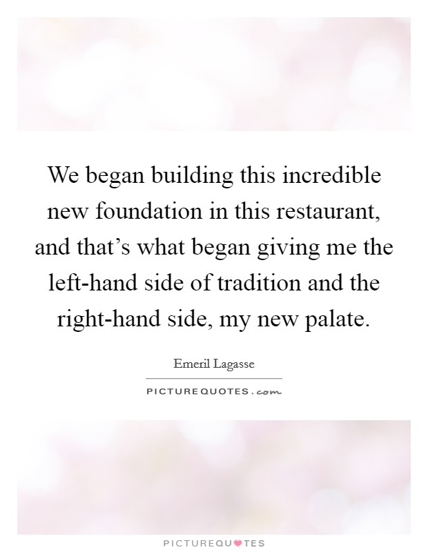 We began building this incredible new foundation in this restaurant, and that's what began giving me the left-hand side of tradition and the right-hand side, my new palate Picture Quote #1