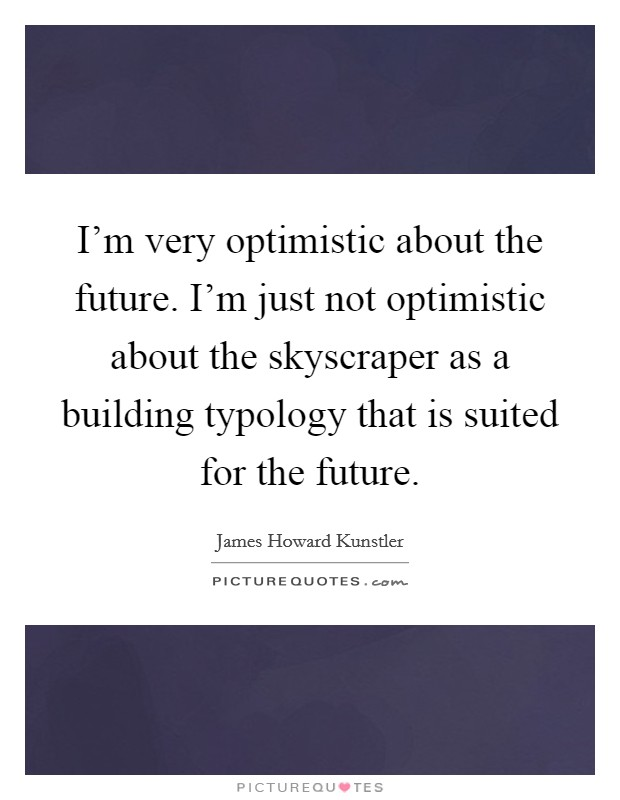 I'm very optimistic about the future. I'm just not optimistic about the skyscraper as a building typology that is suited for the future Picture Quote #1