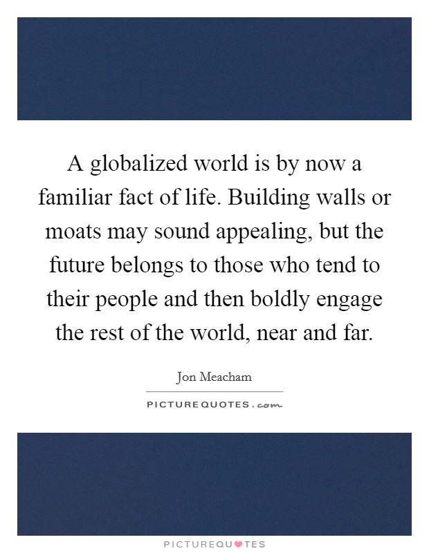 A globalized world is by now a familiar fact of life. Building walls or moats may sound appealing, but the future belongs to those who tend to their people and then boldly engage the rest of the world, near and far Picture Quote #1