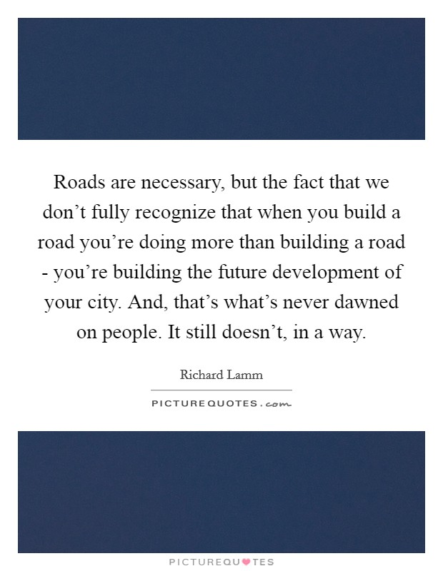 Roads are necessary, but the fact that we don't fully recognize that when you build a road you're doing more than building a road - you're building the future development of your city. And, that's what's never dawned on people. It still doesn't, in a way. Picture Quote #1