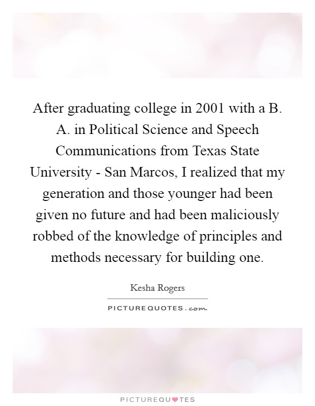 After graduating college in 2001 with a B. A. in Political Science and Speech Communications from Texas State University - San Marcos, I realized that my generation and those younger had been given no future and had been maliciously robbed of the knowledge of principles and methods necessary for building one Picture Quote #1