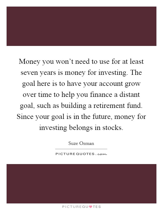 Money you won't need to use for at least seven years is money for investing. The goal here is to have your account grow over time to help you finance a distant goal, such as building a retirement fund. Since your goal is in the future, money for investing belongs in stocks. Picture Quote #1