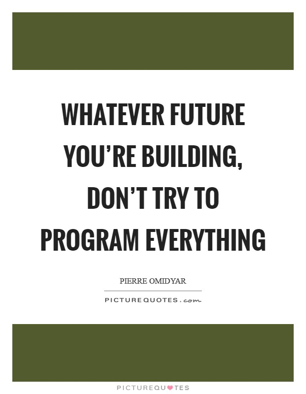 Whatever future you're building, don't try to program everything Picture Quote #1
