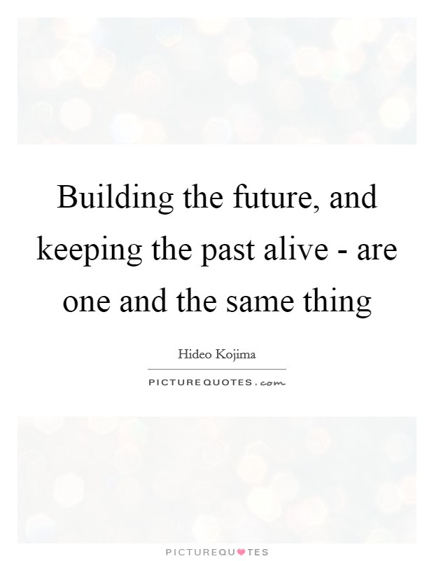 Building the future, and keeping the past alive - are one and the same thing Picture Quote #1