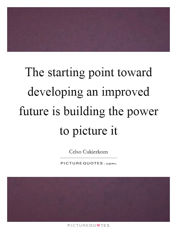 The starting point toward developing an improved future is building the power to picture it Picture Quote #1
