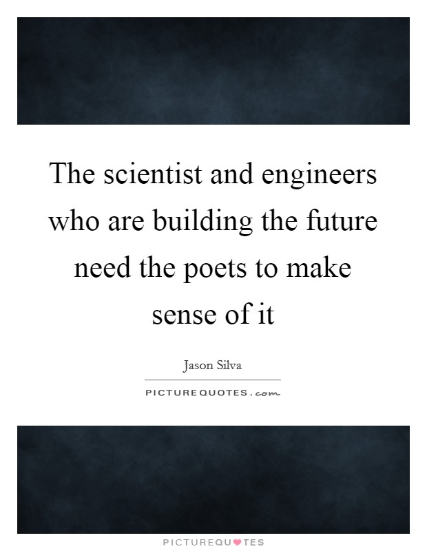 The scientist and engineers who are building the future need the poets to make sense of it Picture Quote #1