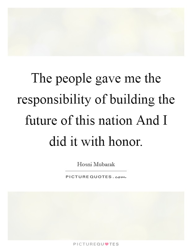 The people gave me the responsibility of building the future of this nation And I did it with honor Picture Quote #1