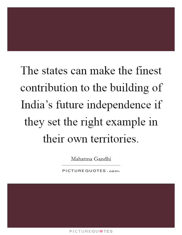 The states can make the finest contribution to the building of India's future independence if they set the right example in their own territories Picture Quote #1