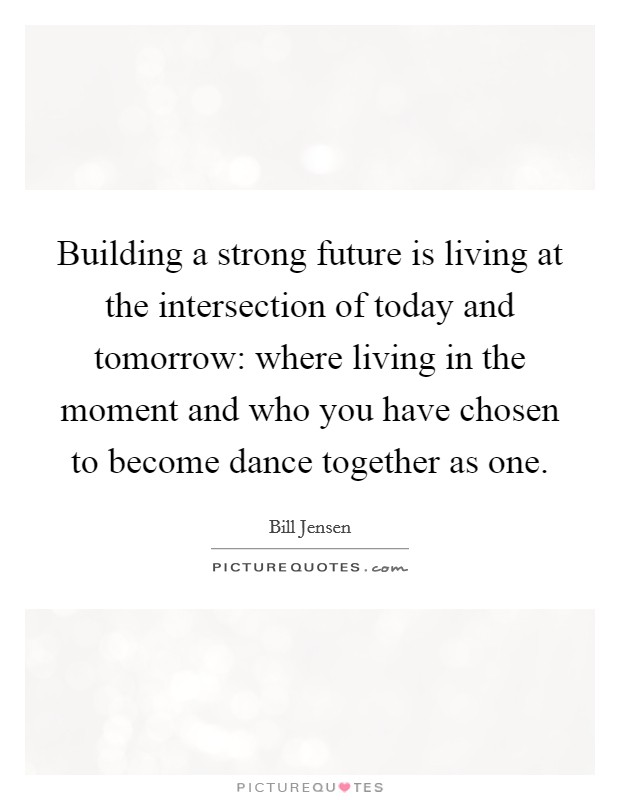 Building a strong future is living at the intersection of today and tomorrow: where living in the moment and who you have chosen to become dance together as one. Picture Quote #1