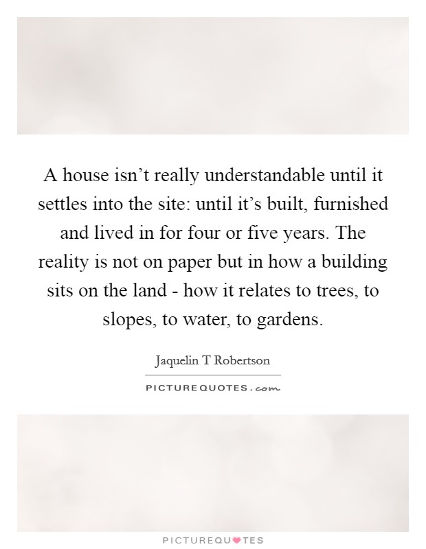 A house isn't really understandable until it settles into the site: until it's built, furnished and lived in for four or five years. The reality is not on paper but in how a building sits on the land - how it relates to trees, to slopes, to water, to gardens Picture Quote #1