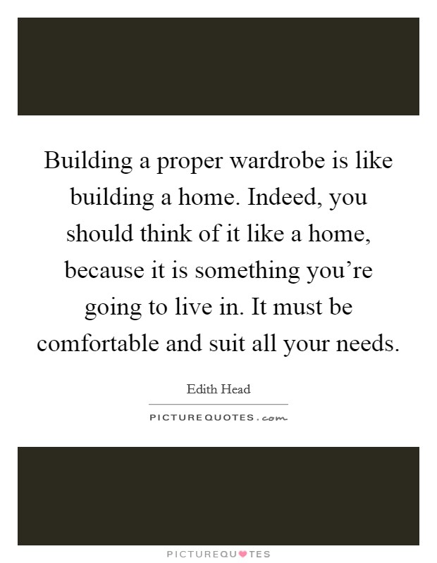 Building a proper wardrobe is like building a home. Indeed, you should think of it like a home, because it is something you're going to live in. It must be comfortable and suit all your needs Picture Quote #1