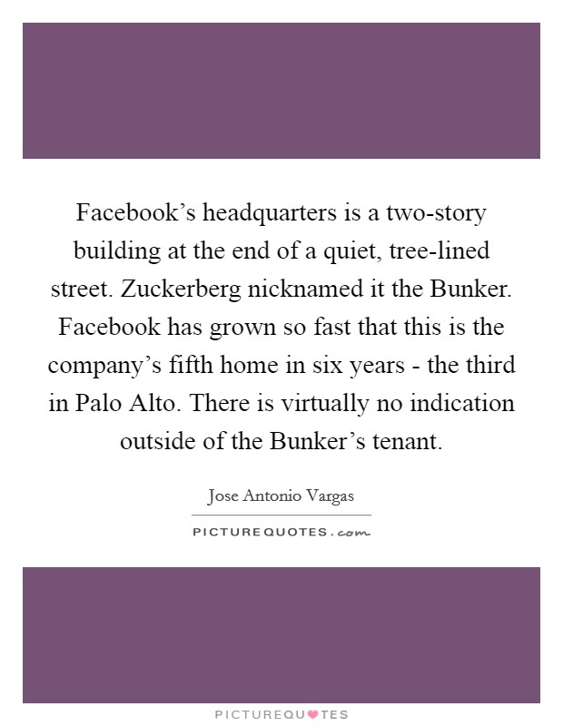 Facebook's headquarters is a two-story building at the end of a quiet, tree-lined street. Zuckerberg nicknamed it the Bunker. Facebook has grown so fast that this is the company's fifth home in six years - the third in Palo Alto. There is virtually no indication outside of the Bunker's tenant Picture Quote #1