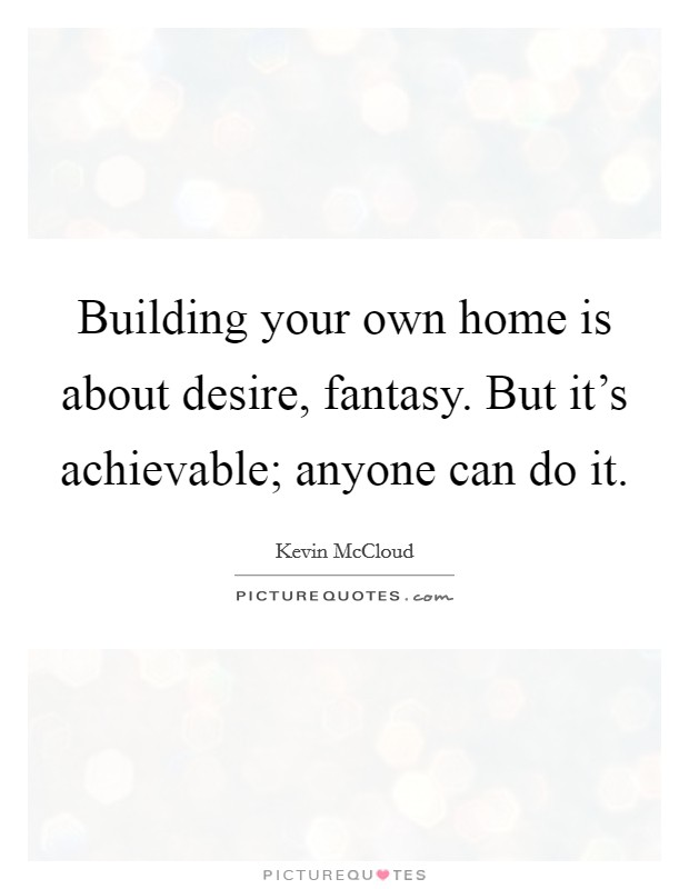 Building your own home is about desire, fantasy. But it's achievable; anyone can do it Picture Quote #1