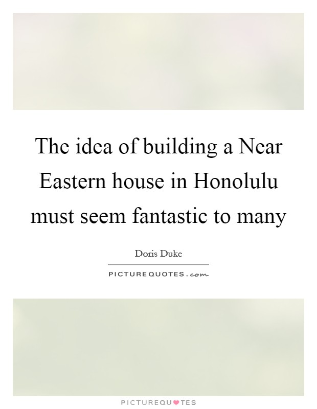 The idea of building a Near Eastern house in Honolulu must seem fantastic to many Picture Quote #1