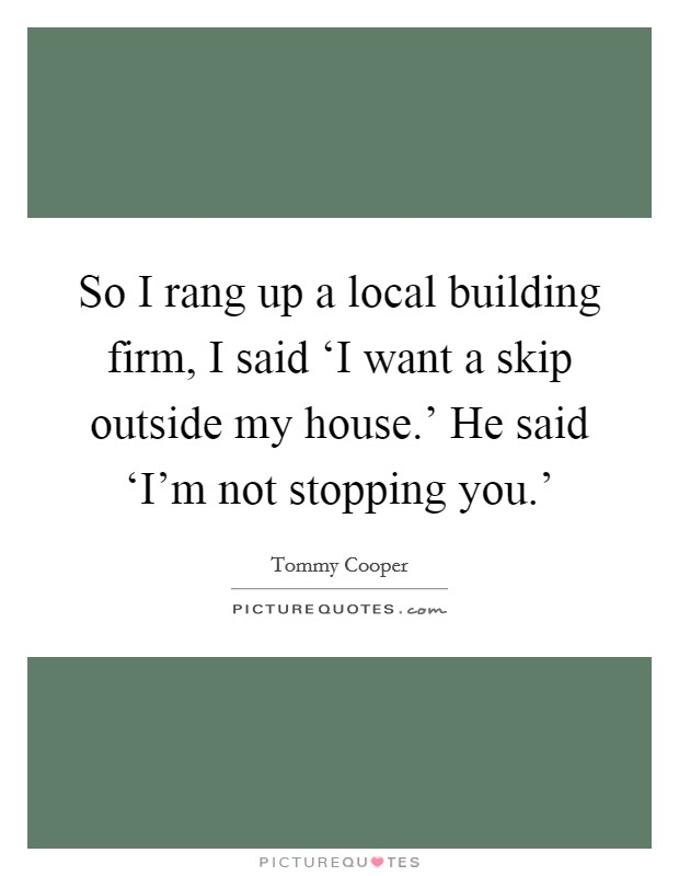So I rang up a local building firm, I said 'I want a skip outside my house.' He said 'I'm not stopping you.' Picture Quote #1
