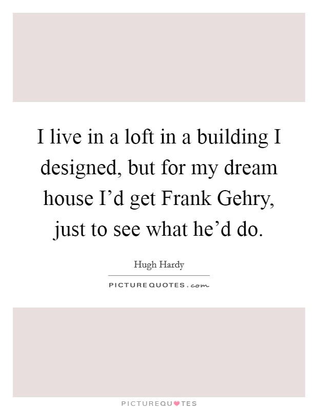 I live in a loft in a building I designed, but for my dream house I'd get Frank Gehry, just to see what he'd do Picture Quote #1