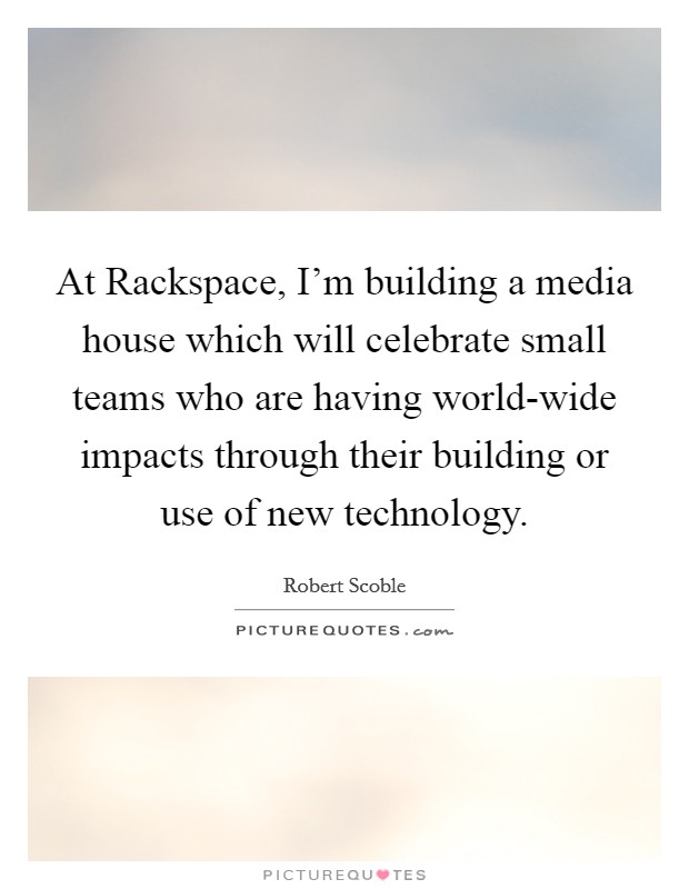 At Rackspace, I'm building a media house which will celebrate small teams who are having world-wide impacts through their building or use of new technology Picture Quote #1