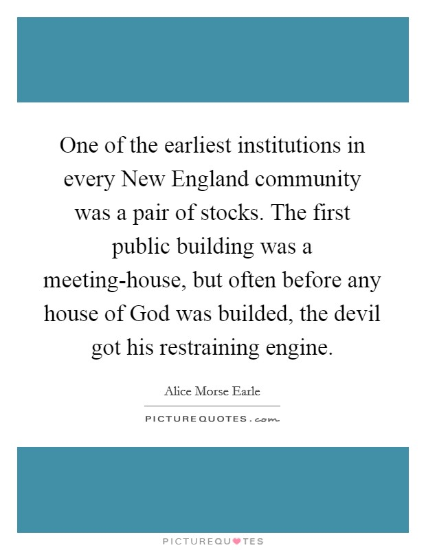 One of the earliest institutions in every New England community was a pair of stocks. The first public building was a meeting-house, but often before any house of God was builded, the devil got his restraining engine Picture Quote #1