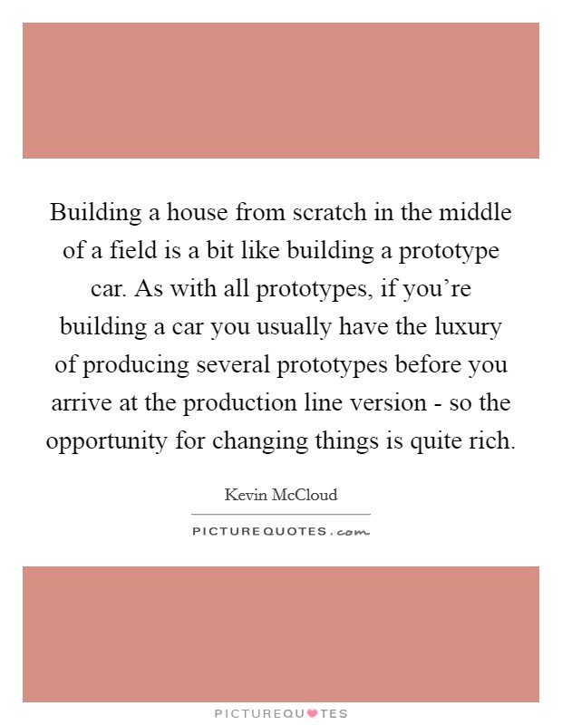 Building a house from scratch in the middle of a field is a bit like building a prototype car. As with all prototypes, if you're building a car you usually have the luxury of producing several prototypes before you arrive at the production line version - so the opportunity for changing things is quite rich Picture Quote #1