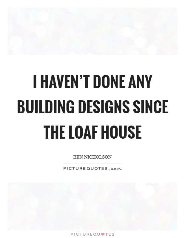 I haven't done any building designs since the Loaf House Picture Quote #1
