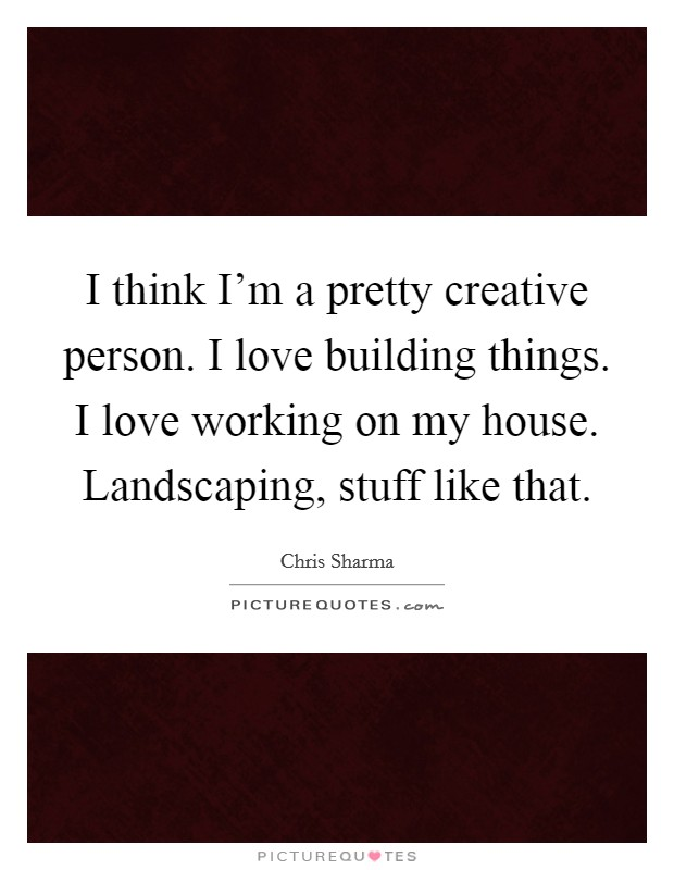 I think I'm a pretty creative person. I love building things. I love working on my house. Landscaping, stuff like that Picture Quote #1