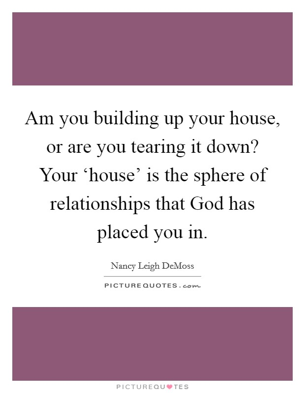 Am you building up your house, or are you tearing it down? Your 'house' is the sphere of relationships that God has placed you in Picture Quote #1