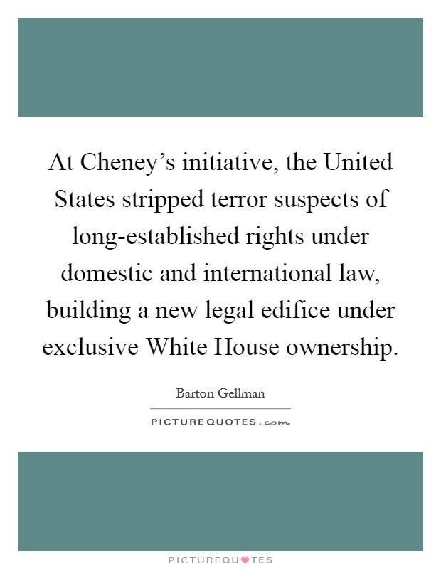 At Cheney's initiative, the United States stripped terror suspects of long-established rights under domestic and international law, building a new legal edifice under exclusive White House ownership Picture Quote #1