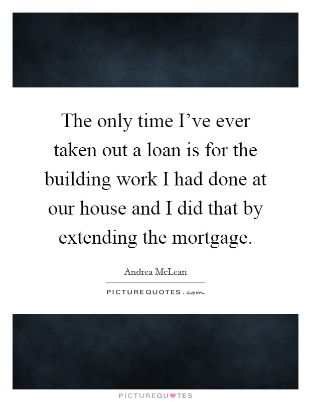 The only time I've ever taken out a loan is for the building work I had done at our house and I did that by extending the mortgage Picture Quote #1