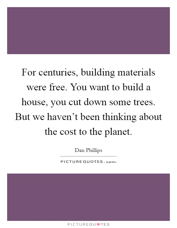 For centuries, building materials were free. You want to build a house, you cut down some trees. But we haven't been thinking about the cost to the planet Picture Quote #1