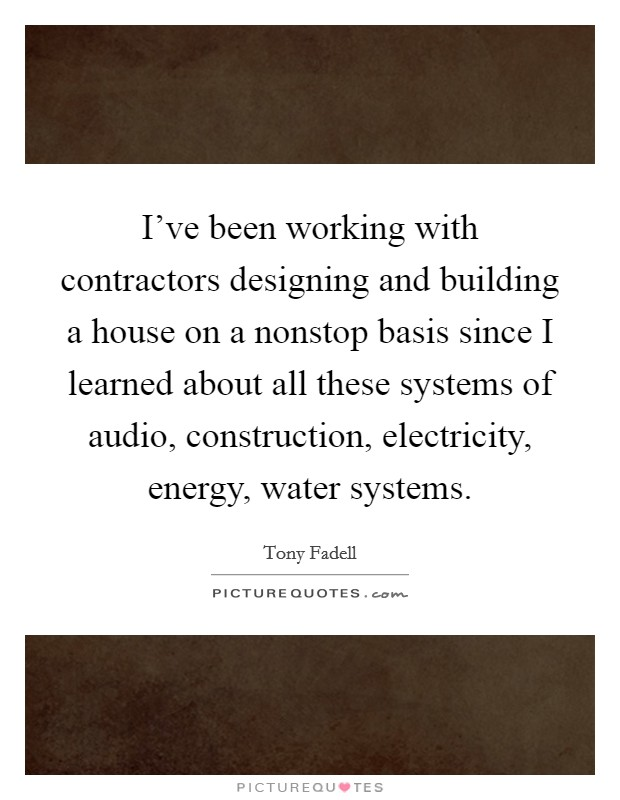 I've been working with contractors designing and building a house on a nonstop basis since I learned about all these systems of audio, construction, electricity, energy, water systems Picture Quote #1