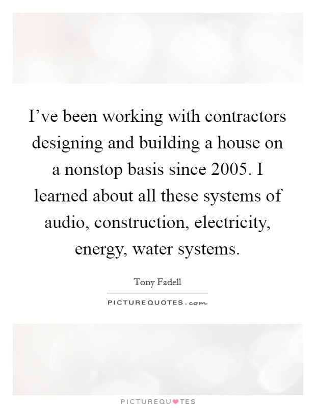 I've been working with contractors designing and building a house on a nonstop basis since 2005. I learned about all these systems of audio, construction, electricity, energy, water systems Picture Quote #1