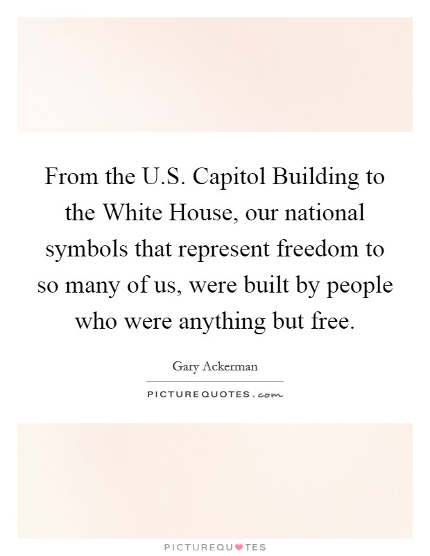 From the U.S. Capitol Building to the White House, our national symbols that represent freedom to so many of us, were built by people who were anything but free Picture Quote #1
