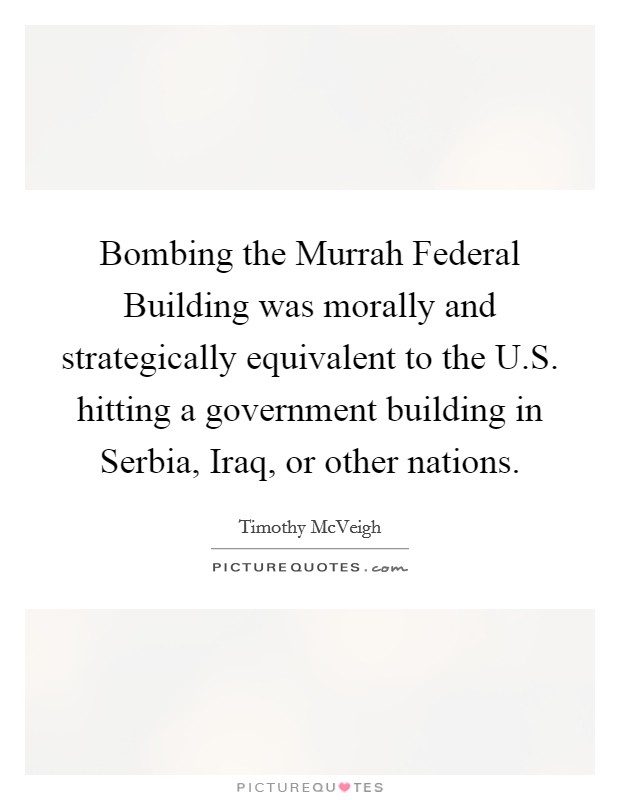 Bombing the Murrah Federal Building was morally and strategically equivalent to the U.S. hitting a government building in Serbia, Iraq, or other nations Picture Quote #1