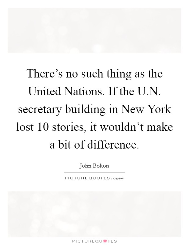 There's no such thing as the United Nations. If the U.N. secretary building in New York lost 10 stories, it wouldn't make a bit of difference Picture Quote #1