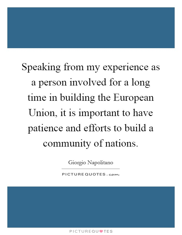 Speaking from my experience as a person involved for a long time in building the European Union, it is important to have patience and efforts to build a community of nations. Picture Quote #1