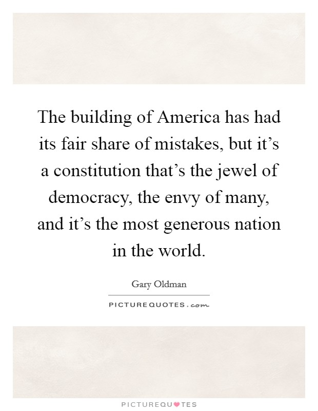 The building of America has had its fair share of mistakes, but it's a constitution that's the jewel of democracy, the envy of many, and it's the most generous nation in the world Picture Quote #1