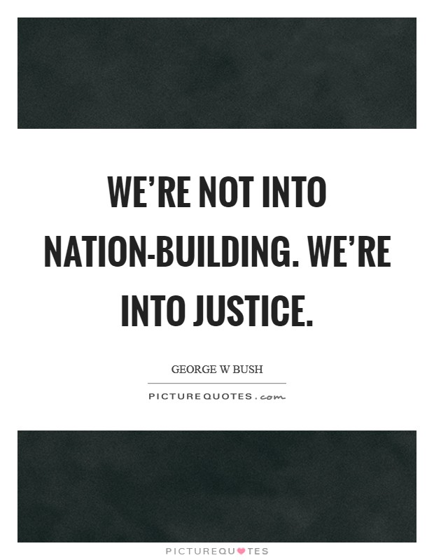 We're not into nation-building. We're into justice. Picture Quote #1