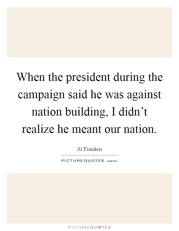 When the president during the campaign said he was against nation building, I didn't realize he meant our nation Picture Quote #1
